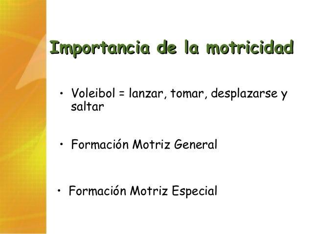 Importancia de la motricidadImportancia de la motricidad • Voleibol = lanzar, tomar, desplazarse y saltar • Formación Motr...
