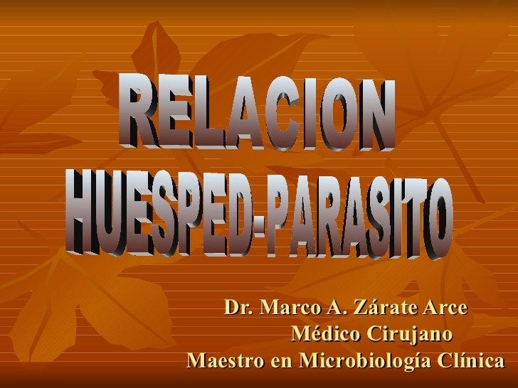 Dr. Marco A. Zárate Arce Médico Cirujano Maestro en Microbiología Clínica RELACION HUESPED-PARASITO