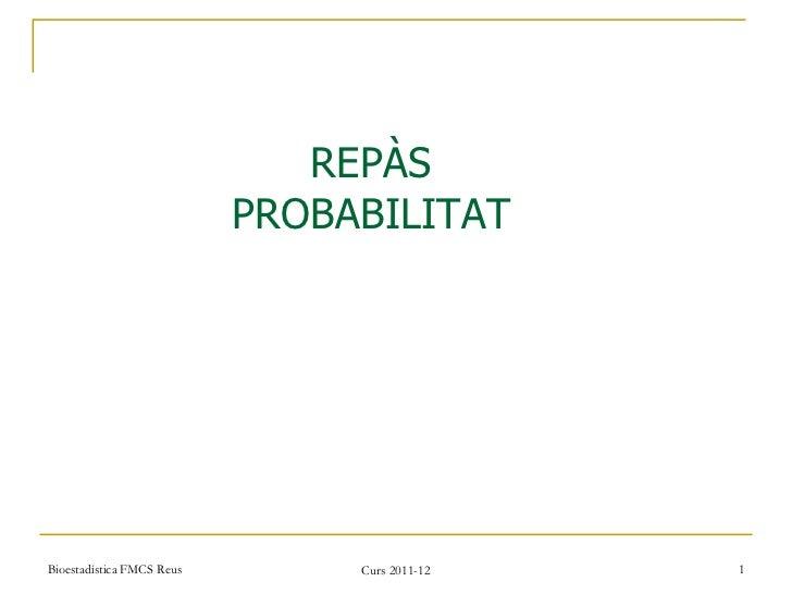 Bioestadística FMCS Reus Curs 2011-12 REPÀS PROBABILITAT