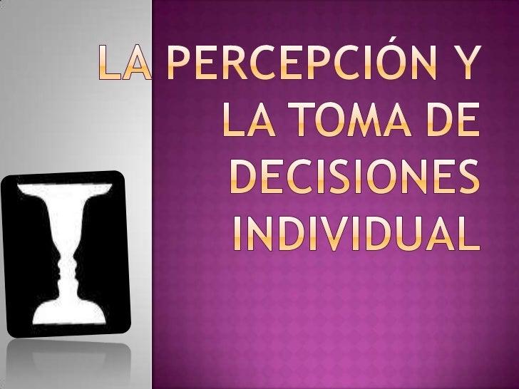 La percepción y la toma de decisiones individual<br />