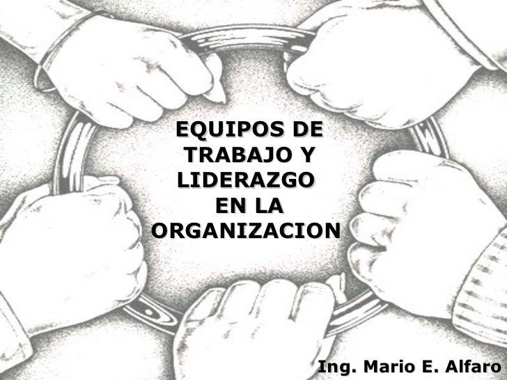 EQUIPOS DE TRABAJO Y LIDERAZGO  EN LA ORGANIZACION  Ing. Mario E. Alfaro