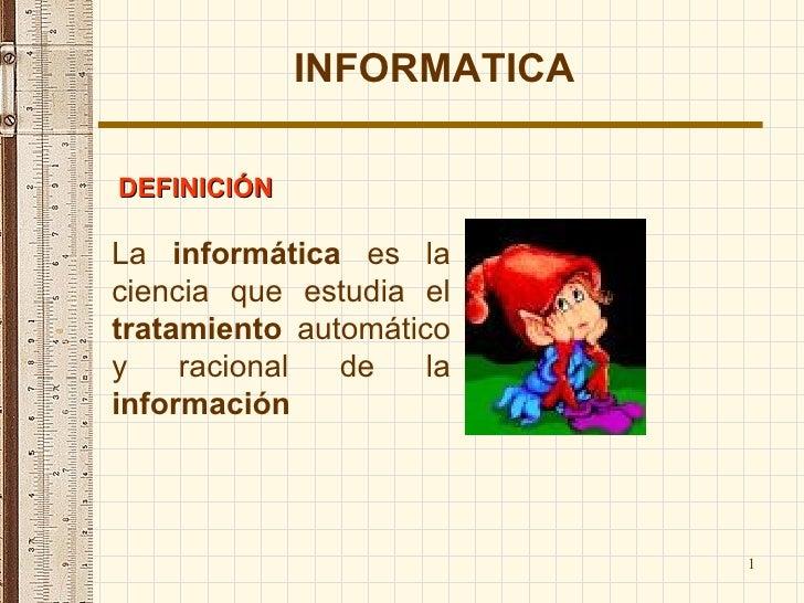 La  informática  es la ciencia que estudia el  tratamiento  automático y racional de la  información   INFORMATICA DEFINIC...