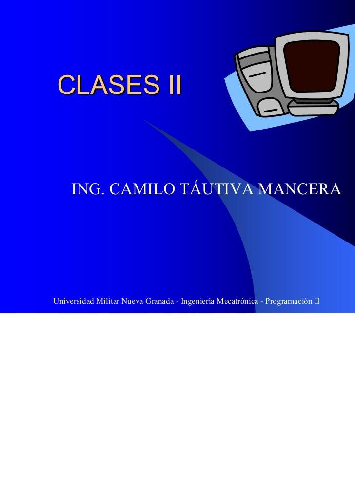 CLASES II     ING. CAMILO TÁUTIVA MANCERAUniversidad Militar Nueva Granada - Ingeniería Mecatrónica - Programación II