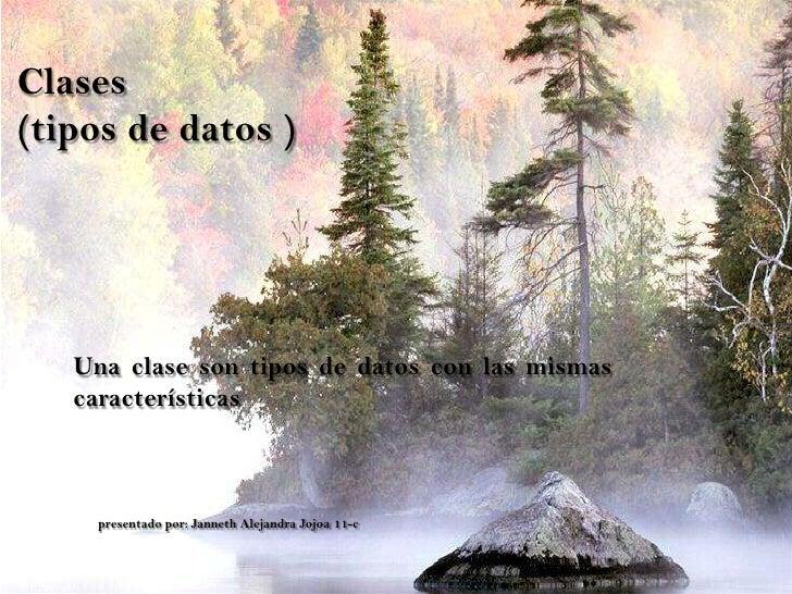 Clases(tipos de datos )   Una clase son tipos de datos con las mismas   características    presentado por: Janneth Alejand...