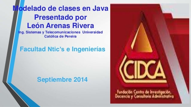 Modelado de clases en Java Presentado por León Arenas Rivera Ing. Sistemas y Telecomunicaciones Universidad Católica de Pe...