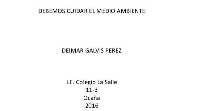 DEBEMOS CUIDAR EL MEDIO AMBIENTE DEIMAR GALVIS PEREZ I.E. Colegio La Salle 11-3 Ocaña 2016