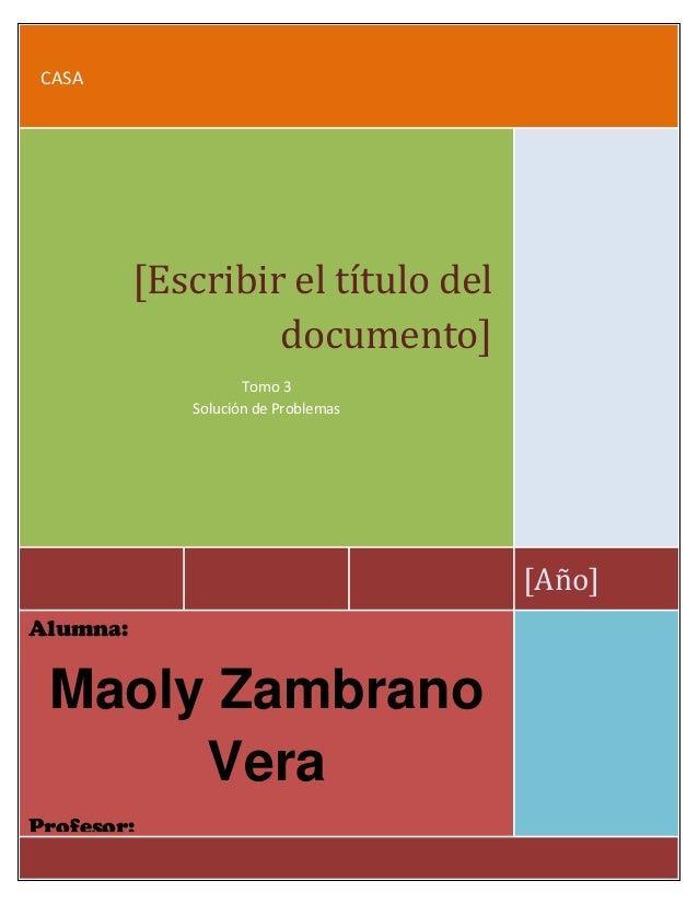 Zambrano Maoly Nivelación 2013CASA[Año][Escribir el título deldocumento]Tomo 3Solución de ProblemasAlumna:Maoly ZambranoVe...