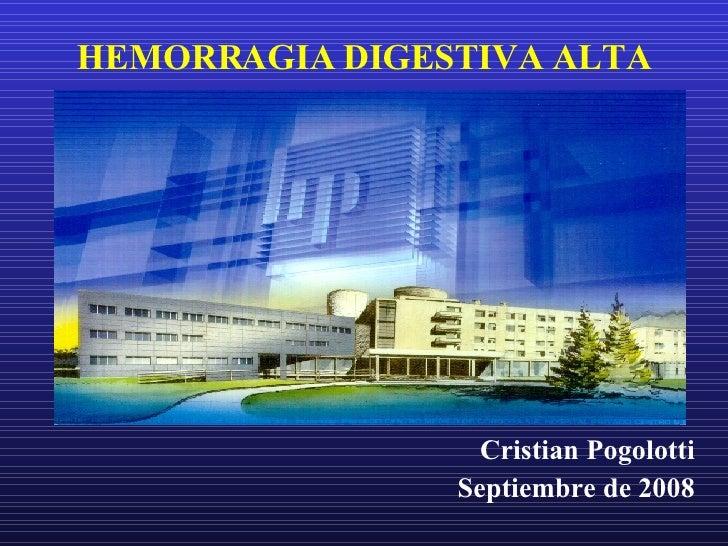 HEMORRAGIA DIGESTIVA ALTA <ul><li>Cristian Pogolotti </li></ul><ul><li>Septiembre de 2008 </li></ul>