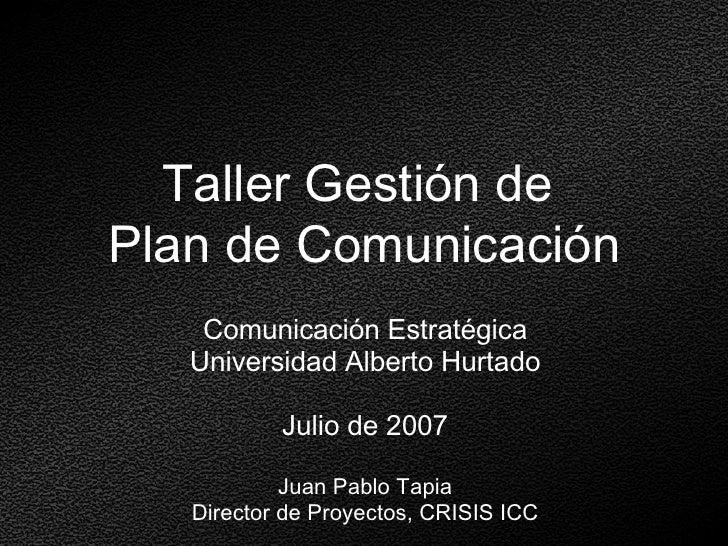 Taller Gestión de  Plan de Comunicación <ul><li>Comunicación Estratégica </li></ul><ul><li>Universidad Alberto Hurtado </l...