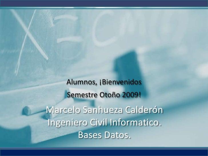 Alumnos, ¡Bienvenidos      Semestre Otoño 2009! Marcelo Sanhueza Calderón Ingeniero Civil Informatico.        Bases Datos.