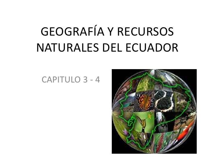 GEOGRAFÍA Y RECURSOS NATURALES DEL ECUADOR<br />CAPITULO 3 - 4<br />