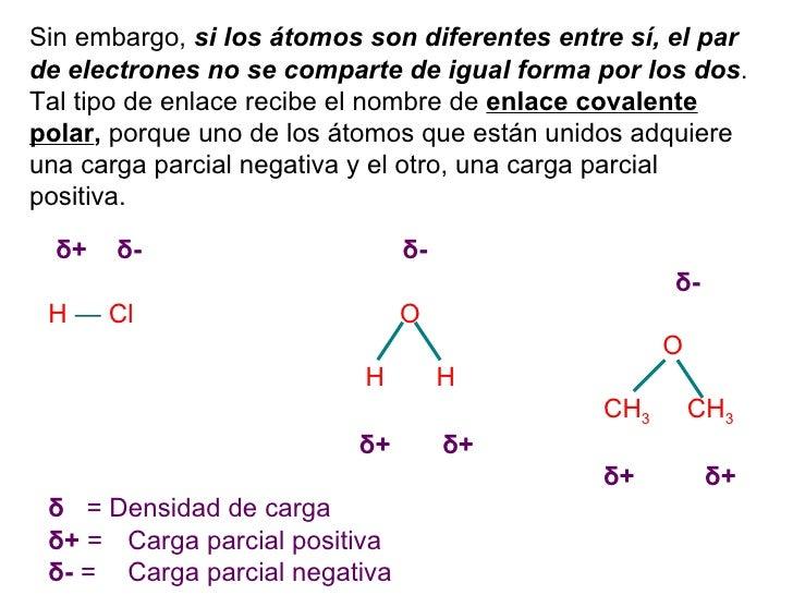Sin embargo,  si los átomos son diferentes entre sí, el par de electrones no se comparte de igual forma por los dos . Tal ...