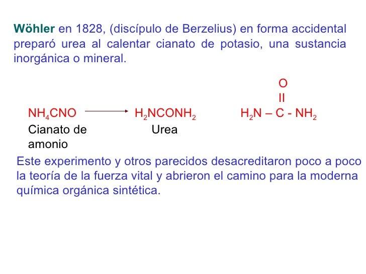 Wöhler  en 1828, (discípulo de Berzelius) en forma accidental preparó urea al calentar cianato de potasio, una sustancia i...