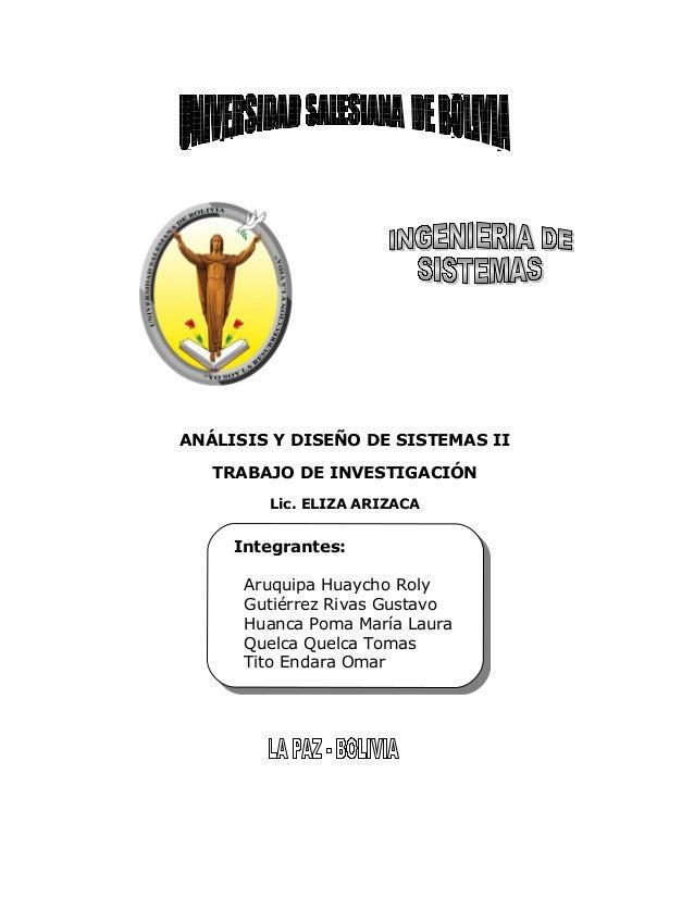 ANÁLISIS Y DISEÑO DE SISTEMAS II TRABAJO DE INVESTIGACIÓN Lic. ELIZA ARIZACA  Integrantes: Integrantes: Aruquipa Huaycho R...