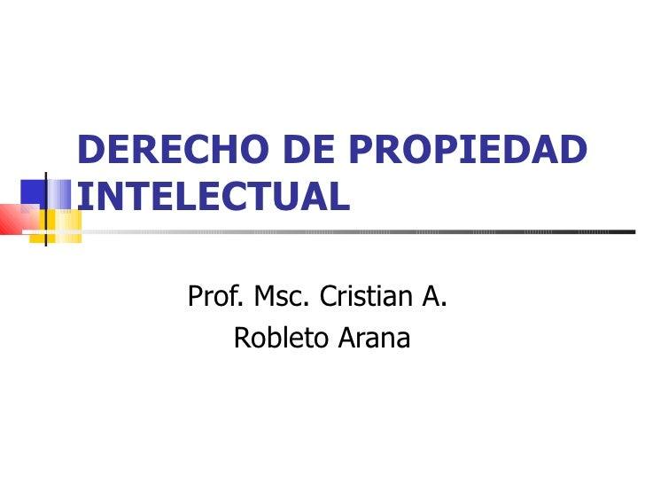 DERECHO DE PROPIEDAD INTELECTUAL Prof. Msc. Cristian A.  Robleto Arana