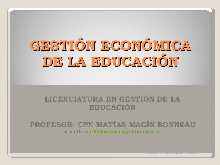 GESTIÓN ECONÓMICA DE LA EDUCACIÓN LICENCIATURA EN GESTIÓN DE LA EDUCACIÓN PROFESOR: CPN MATÍAS MAGÍN BONNEAU e-mail:  [ema...