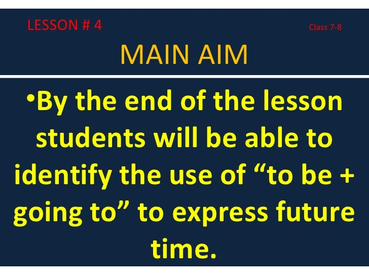 """LESSON # 4  Class 7-8 MAIN AIM <ul><li>By the end of the lesson students will be able to identify the use of """"to be + goin..."""