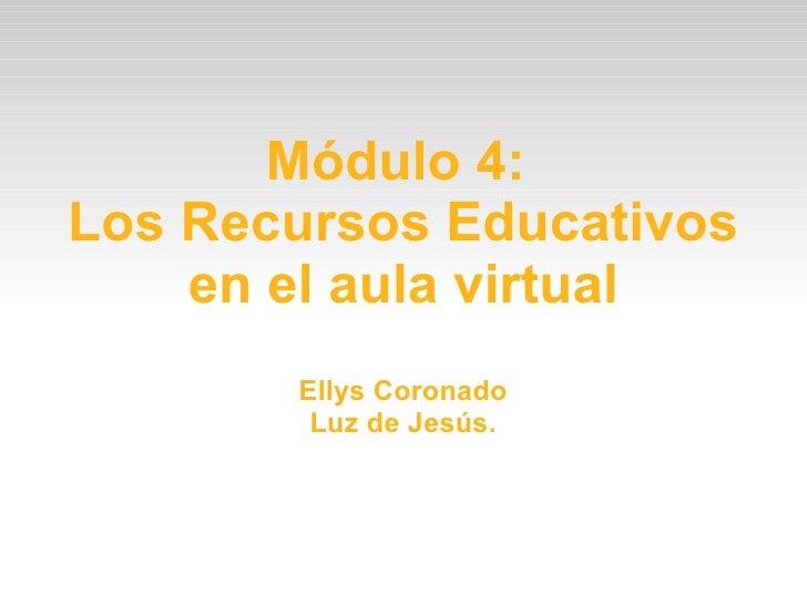 Módulo 4:  Los Recursos Educativos en el aula virtual Ellys Coronado Luz de Jesús.