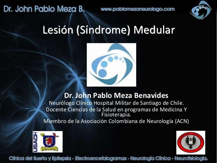 Lesión (Síndrome) Medular        Dr. John Pablo Meza Benavides Neurólogo Clínico Hospital Militar de Santiago de Chile.Doc...