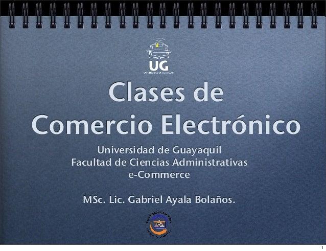 Clases deComercio ElectrónicoUniversidad de GuayaquilFacultad de Ciencias Administrativase-CommerceMSc. Lic. Gabriel Ayala...