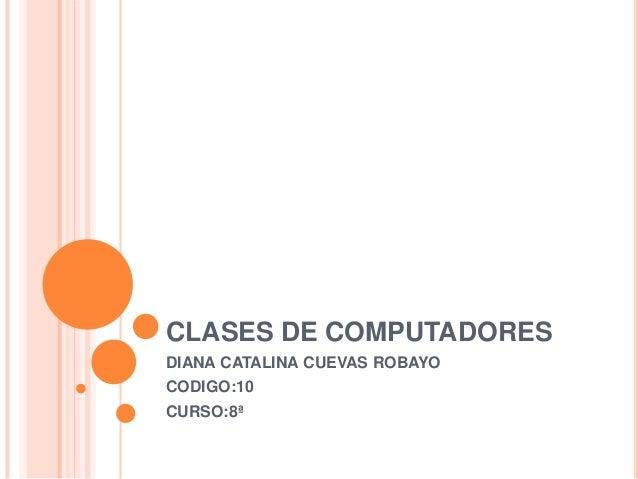 CLASES DE COMPUTADORESDIANA CATALINA CUEVAS ROBAYOCODIGO:10CURSO:8ª