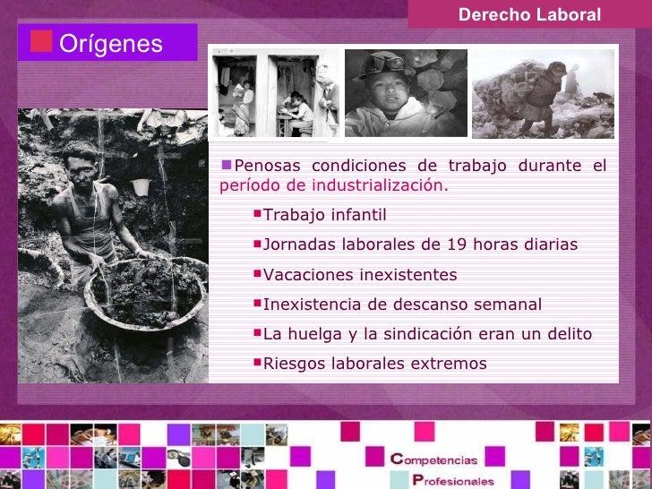 Derecho Laboral <ul><li>Orígenes </li></ul><ul><li>Penosas condiciones de trabajo durante el  período de industrialización...