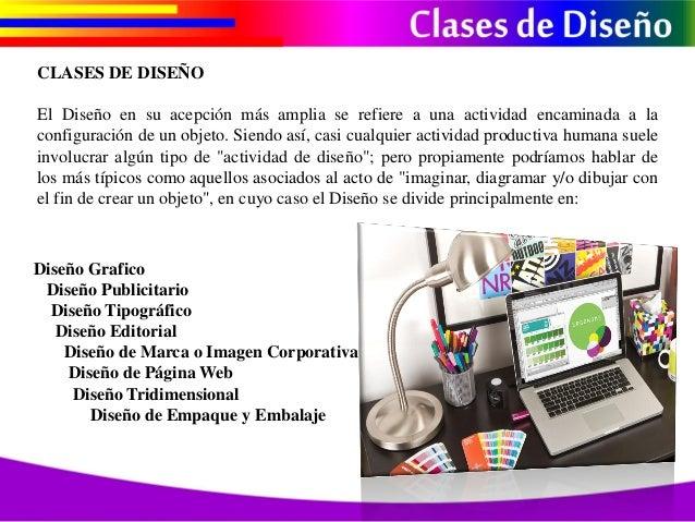 CLASES DE DISEÑO El Diseño en su acepción más amplia se refiere a una actividad encaminada a la configuración de un objeto...