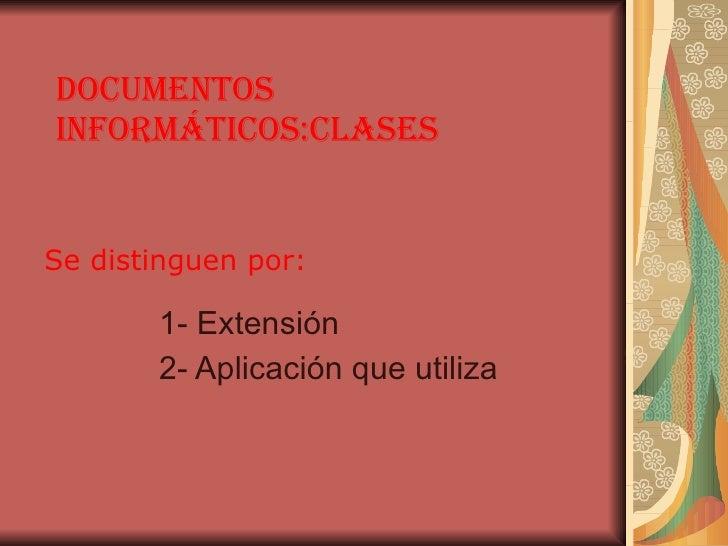 documentos informáticos:clases 1- Extensión 2- Aplicación que utiliza Se distinguen por: