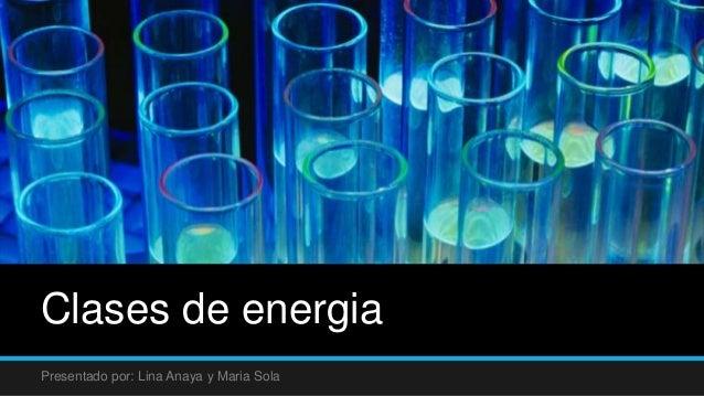 Clases de energia Presentado por: Lina Anaya y Maria Sola