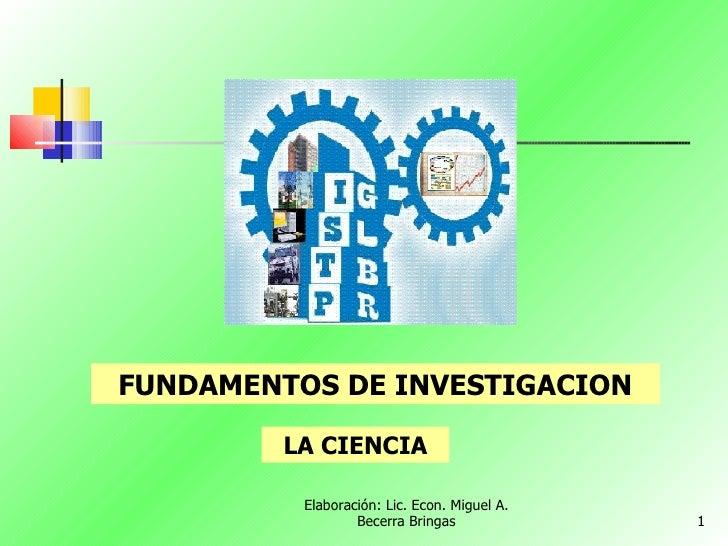 Elaboración: Lic. Econ. Miguel A. Becerra Bringas FUNDAMENTOS DE INVESTIGACION LA CIENCIA