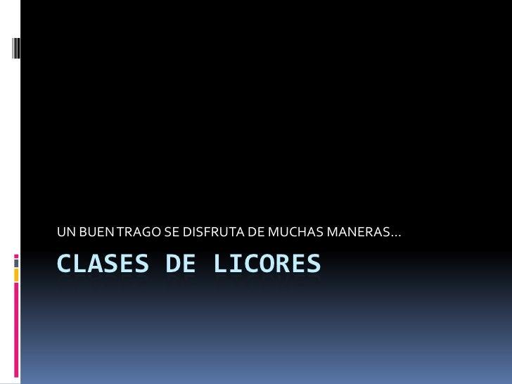 UN BUEN TRAGO SE DISFRUTA DE MUCHAS MANERAS…CLASES DE LICORES