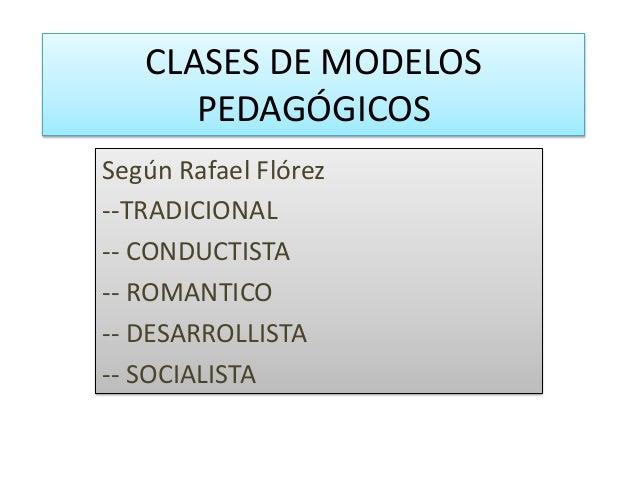 CLASES DE MODELOS PEDAGÓGICOS Según Rafael Flórez --TRADICIONAL -- CONDUCTISTA -- ROMANTICO -- DESARROLLISTA -- SOCIALISTA