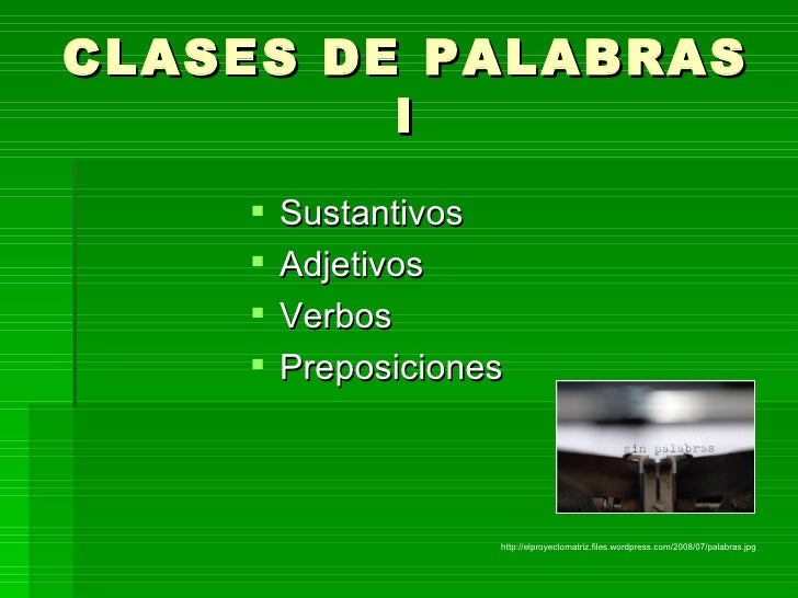 CLASES DE PALABRAS I <ul><li>Sustantivos </li></ul><ul><li>Adjetivos </li></ul><ul><li>Verbos </li></ul><ul><li>Preposicio...