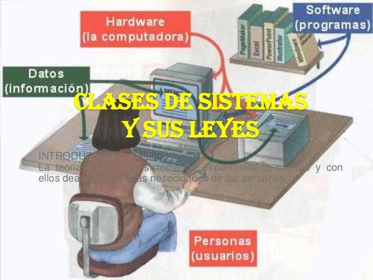 CLASES DE SISTEMAS          Y SUS LEYES INTRODUCION: La teoria general de sistema ha experimentado cambio y con ellos deac...