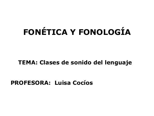 FONÉTICA Y FONOLOGÍA  TEMA: Clases de sonido del lenguajePROFESORA: Luisa Cocíos