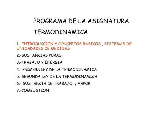 PROGRAMA DE LA ASIGNATURA TERMODINAMICA 1.- INTRODUCCION Y CONCEPTOS BASICOS , SISTEMAS DE UNIDADADES DE MEDIDAS 2.-SUSTAN...
