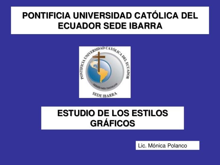 PONTIFICIA UNIVERSIDAD CATÓLICA DEL       ECUADOR SEDE IBARRA      ESTUDIO DE LOS ESTILOS            GRÁFICOS             ...