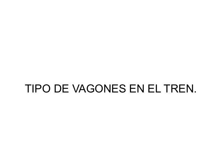 TIPO DE VAGONES EN EL TREN.