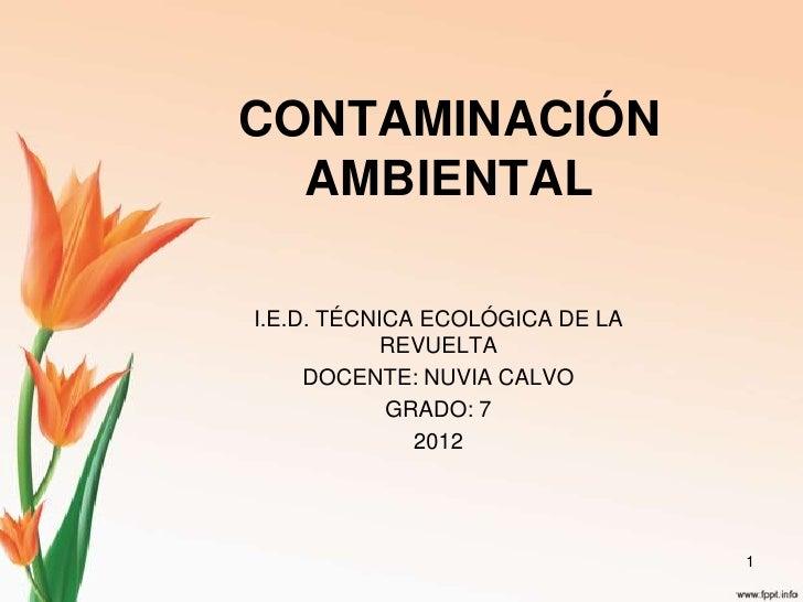 CONTAMINACIÓN  AMBIENTALI.E.D. TÉCNICA ECOLÓGICA DE LA            REVUELTA     DOCENTE: NUVIA CALVO            GRADO: 7   ...