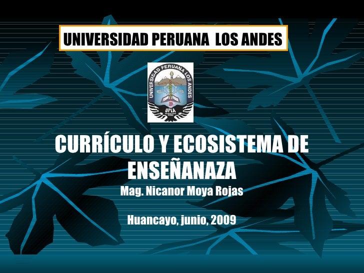 CURRÍCULO Y ECOSISTEMA DE ENSEÑANAZA Mag. Nicanor Moya Rojas Huancayo, junio, 2009 UNIVERSIDAD PERUANA  LOS ANDES