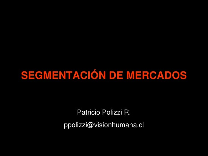 SEGMENTACIÓN DE MERCADOS            Patricio Polizzi R.       ppolizzi@visionhumana.cl