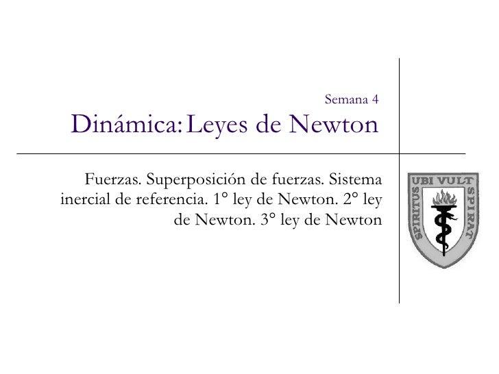 Semana 4 Dinámica:   Leyes de Newton Fuerzas. Superposición de fuerzas. Sistema inercial de referencia. 1° ley de Newton. ...