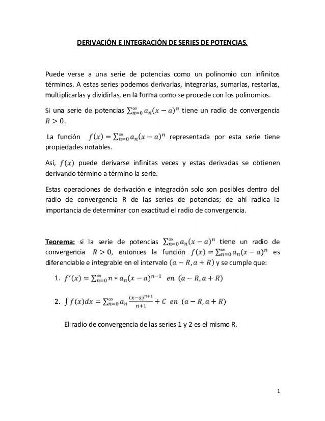 1 DERIVACIÓN E INTEGRACIÓN DE SERIES DE POTENCIAS. Puede verse a una serie de potencias como un polinomio con infinitos té...