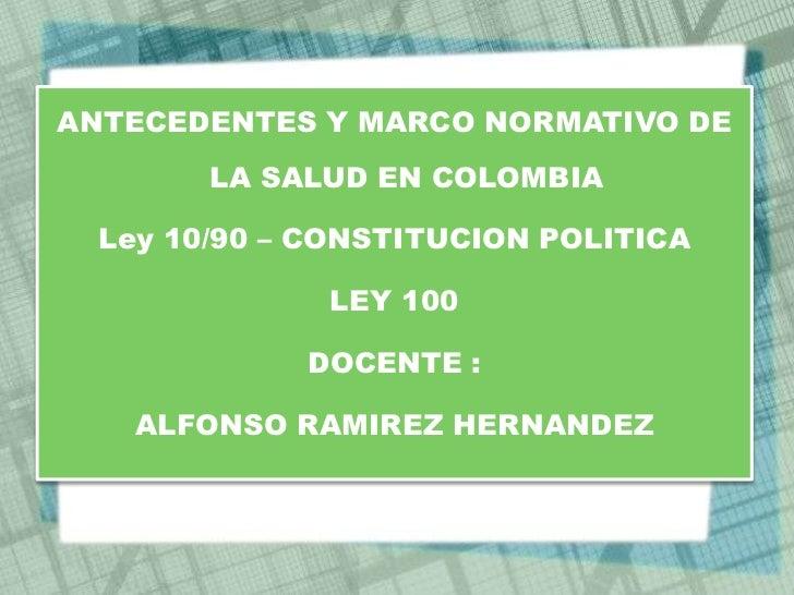 ANTECEDENTES Y MARCO NORMATIVO DE        LA SALUD EN COLOMBIA  Ley 10/90 – CONSTITUCION POLITICA              LEY 100     ...