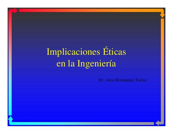 Implicaciones Éticas  en la Ingeniería             Dr. Alex Hernández Torres