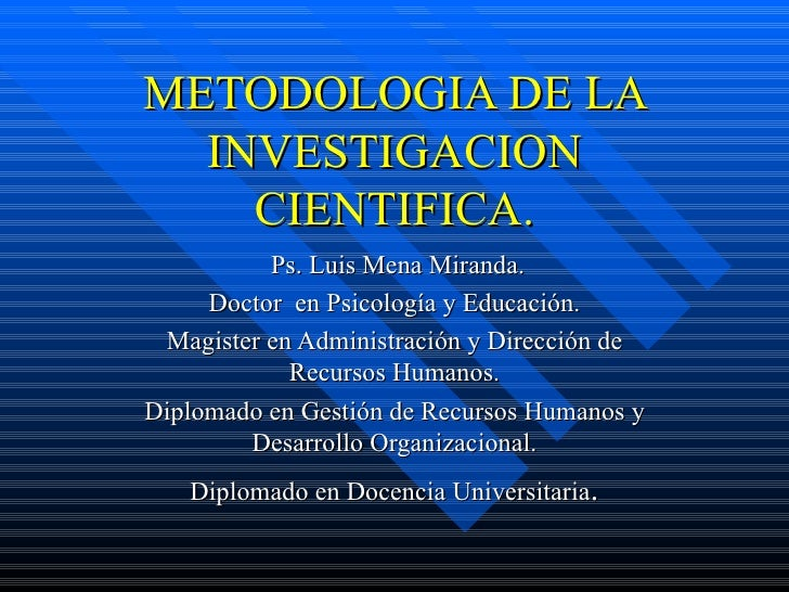 METODOLOGIA DE LA  INVESTIGACION    CIENTIFICA.          Ps. Luis Mena Miranda.     Doctor en Psicología y Educación. Magi...