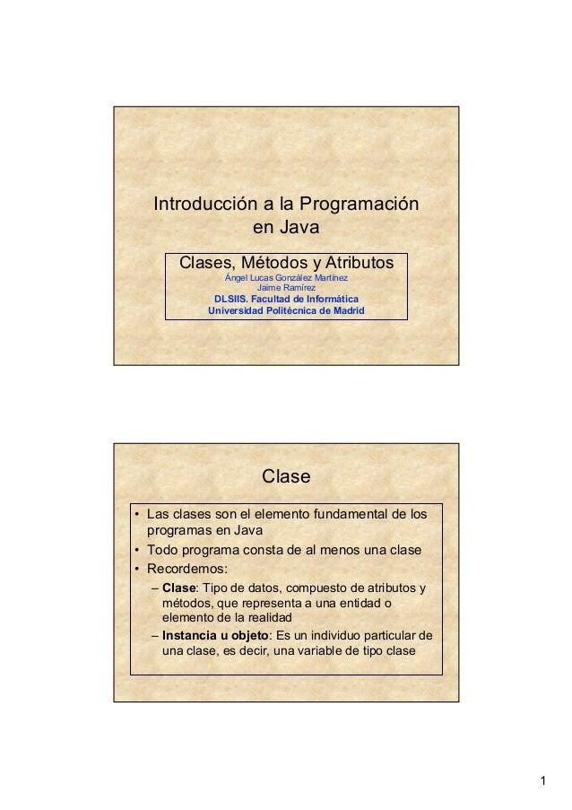 1 Introducción a la Programación en Java Clases, Métodos y Atributos Ángel Lucas González Martínez Jaime Ramírez DLSIIS. F...