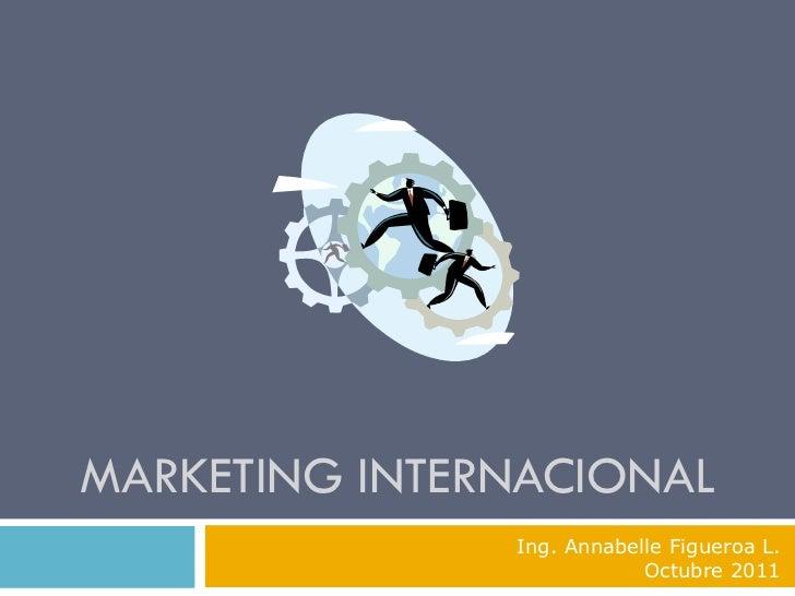 MARKETING INTERNACIONAL               Ing. Annabelle Figueroa L.                           Octubre 2011
