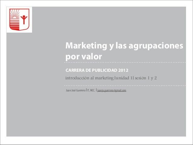 Marketing y las agrupacionespor valorCARRERA DE PUBLICIDAD 2012introducción al marketing unidad 1 sesión 1 y 2Juan José Gu...