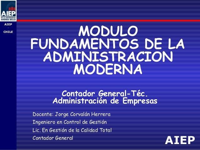 AIEP AIEP - CHILE MODULO FUNDAMENTOS DE LA ADMINISTRACION MODERNA Contador General-Téc. Administración de Empresas Docente...